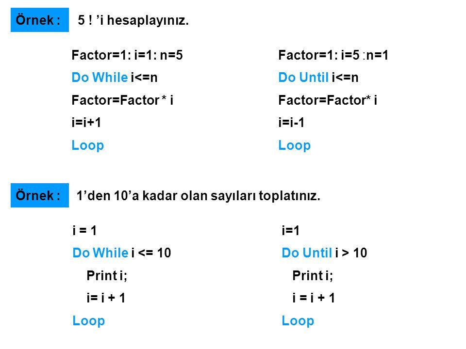 Factor=1: i=1: n=5 Do While i<=n Factor=Factor * i i=i+1 Loop Örnek : 5 ! 'i hesaplayınız. Factor=1: i=5 :n=1 Do Until i<=n Factor=Factor* i i=i-1 Loo