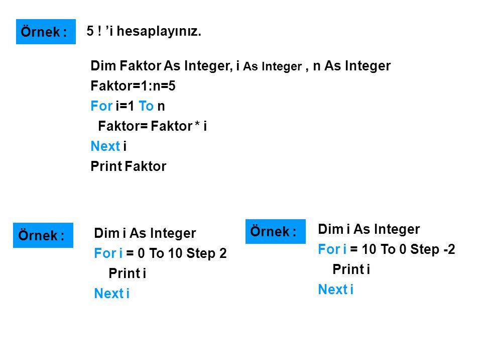 Dim Faktor As Integer, i As Integer, n As Integer Faktor=1:n=5 For i=1 To n Faktor= Faktor * i Next i Print Faktor Örnek : 5 ! 'i hesaplayınız. Dim i