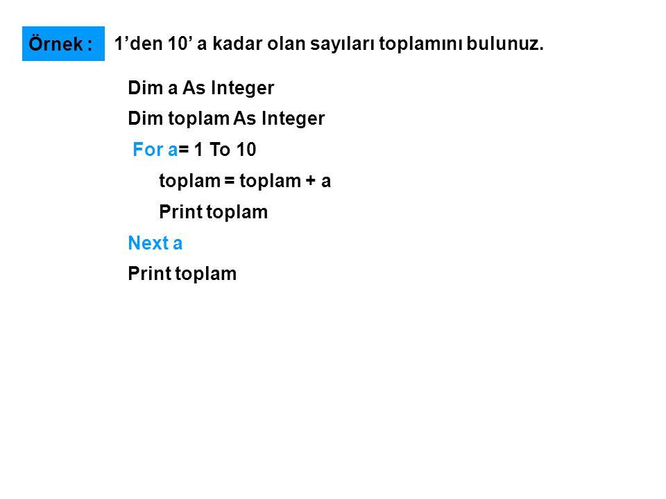 Dim a As Integer Dim toplam As Integer For a= 1 To 10 toplam = toplam + a Print toplam Next a Print toplam 1'den 10' a kadar olan sayıları toplamını bulunuz.