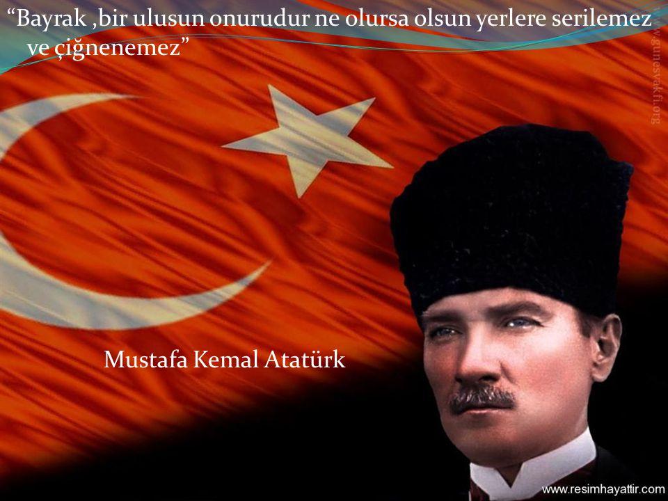 Bayrak,bir ulusun onurudur ne olursa olsun yerlere serilemez ve çiğnenemez Mustafa Kemal Atatürk