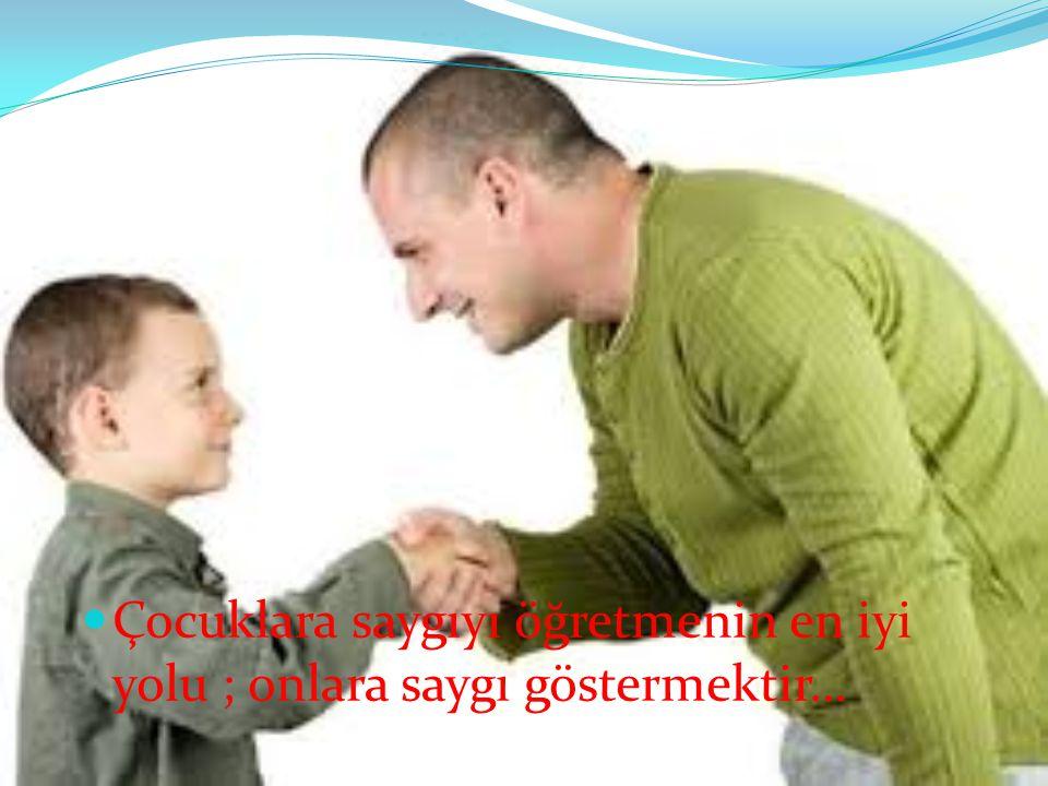 Çocuklara saygıyı öğretmenin en iyi yolu ; onlara saygı göstermektir…
