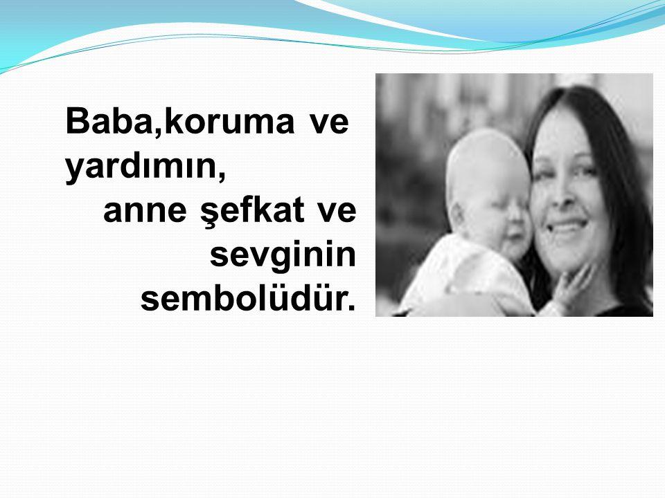 Baba,koruma ve yardımın, anne şefkat ve sevginin sembolüdür.