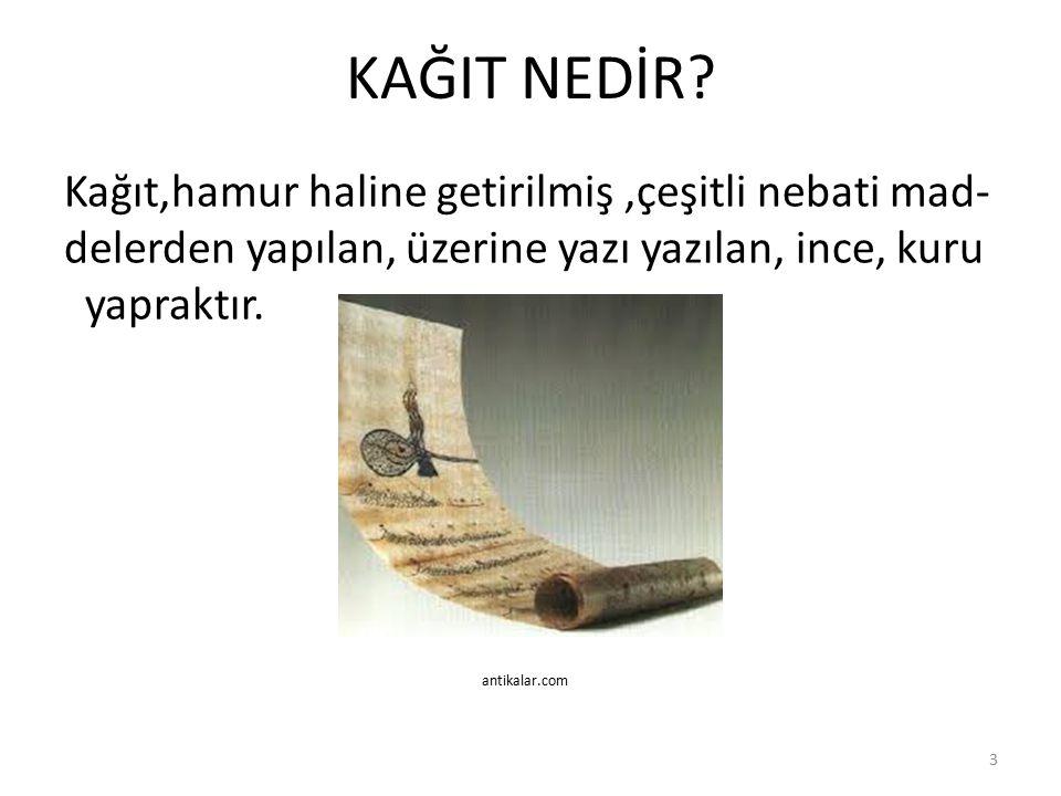 KAĞIT NEDİR? Kağıt,hamur haline getirilmiş,çeşitli nebati mad- delerden yapılan, üzerine yazı yazılan, ince, kuru yapraktır. 3 antikalar.com