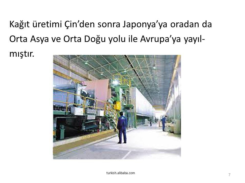 Kağıt üretimi Çin'den sonra Japonya'ya oradan da Orta Asya ve Orta Doğu yolu ile Avrupa'ya yayıl- mıştır. 7 turkish.alibaba.com