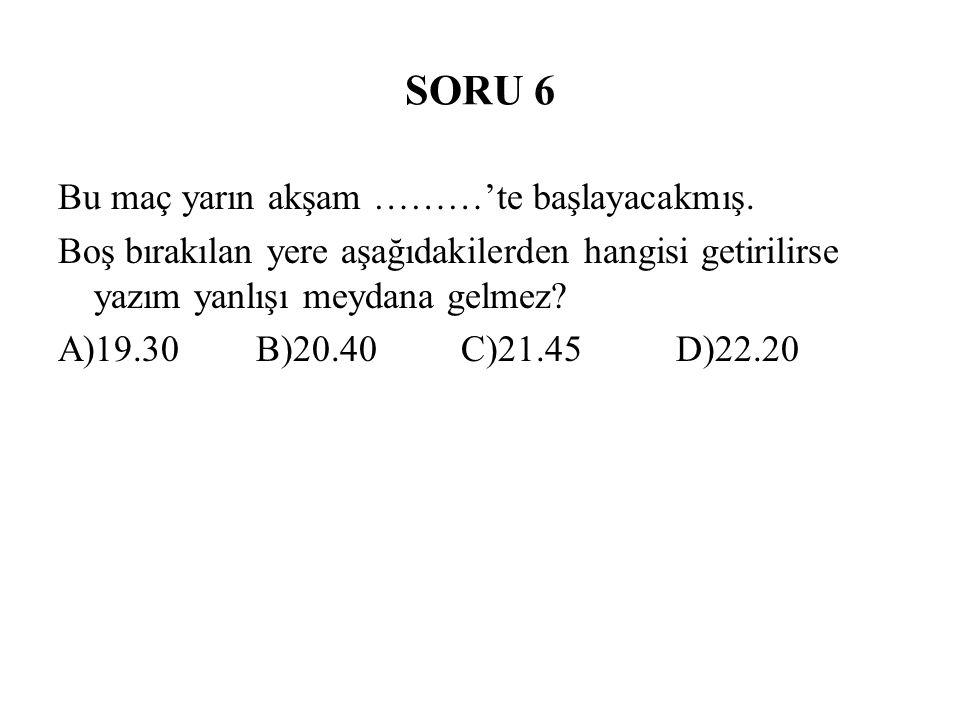 SORU 6 Bu maç yarın akşam ………'te başlayacakmış. Boş bırakılan yere aşağıdakilerden hangisi getirilirse yazım yanlışı meydana gelmez? A)19.30 B)20.40 C