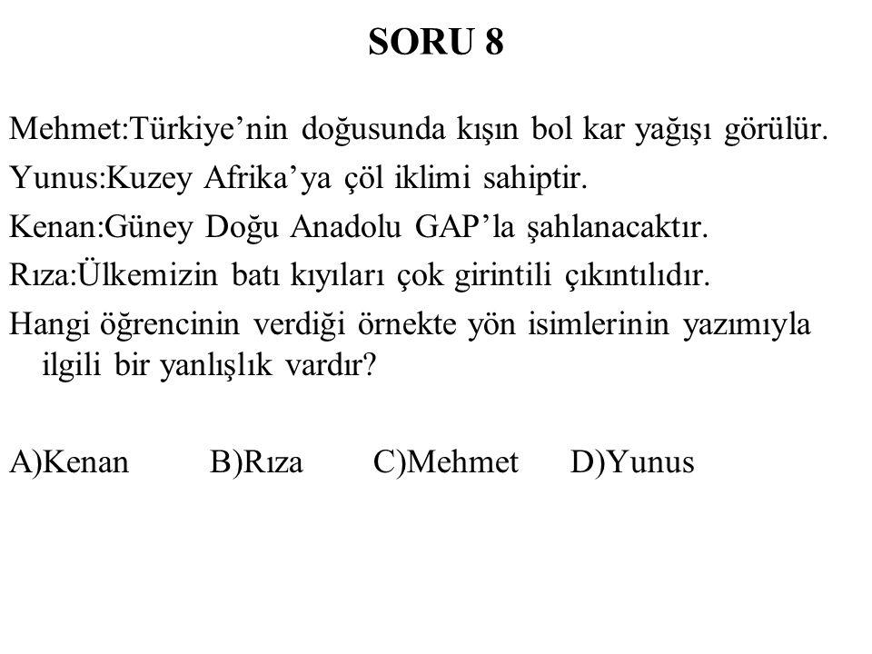 SORU 8 Mehmet:Türkiye'nin doğusunda kışın bol kar yağışı görülür. Yunus:Kuzey Afrika'ya çöl iklimi sahiptir. Kenan:Güney Doğu Anadolu GAP'la şahlanaca