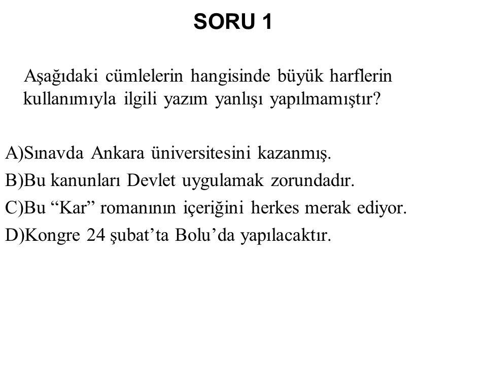 SORU 1 Aşağıdaki cümlelerin hangisinde büyük harflerin kullanımıyla ilgili yazım yanlışı yapılmamıştır? A)Sınavda Ankara üniversitesini kazanmış. B)Bu