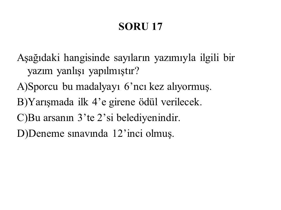 SORU 17 Aşağıdaki hangisinde sayıların yazımıyla ilgili bir yazım yanlışı yapılmıştır? A)Sporcu bu madalyayı 6'ncı kez alıyormuş. B)Yarışmada ilk 4'e