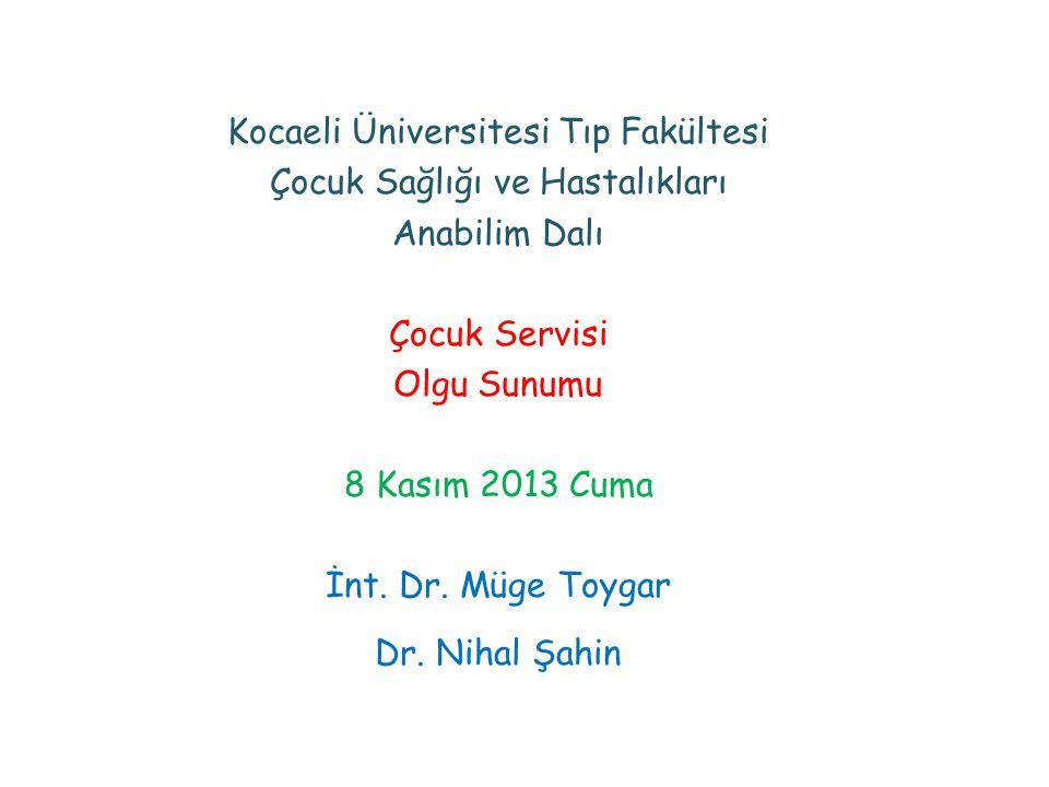 Kocaeli Üniversitesi Tıp Fakültesi Çocuk Sağlığı ve Hastalıkları Anabilim Dalı Çocuk Servisi Olgu Sunumu 8 Kasım 2013 Cuma İnt.