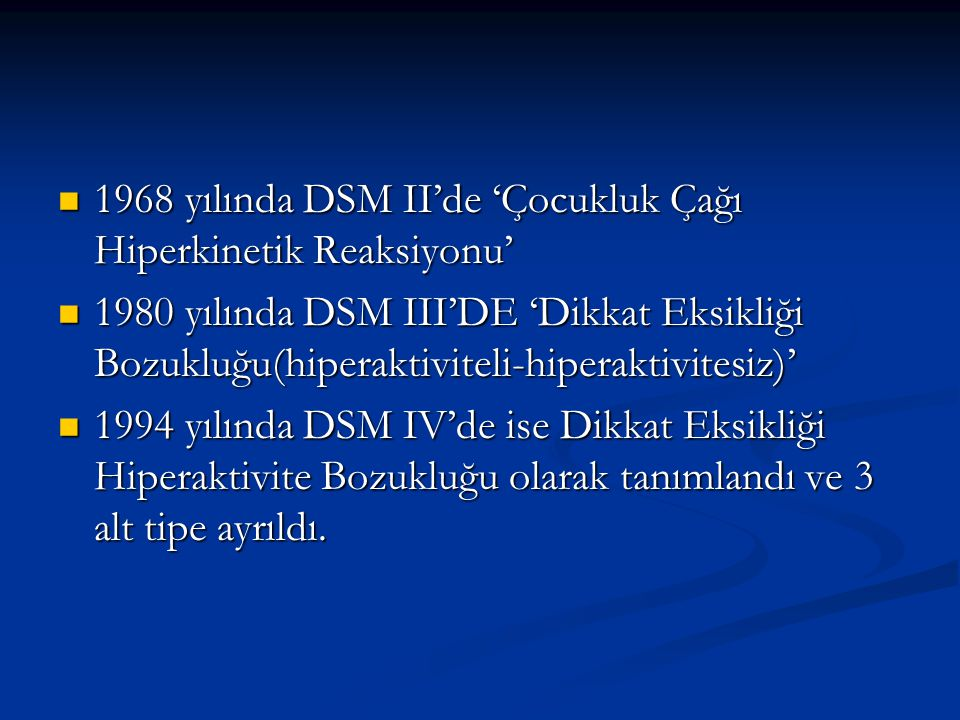 1968 yılında DSM II'de 'Çocukluk Çağı Hiperkinetik Reaksiyonu' 1968 yılında DSM II'de 'Çocukluk Çağı Hiperkinetik Reaksiyonu' 1980 yılında DSM III'DE 'Dikkat Eksikliği Bozukluğu(hiperaktiviteli-hiperaktivitesiz)' 1980 yılında DSM III'DE 'Dikkat Eksikliği Bozukluğu(hiperaktiviteli-hiperaktivitesiz)' 1994 yılında DSM IV'de ise Dikkat Eksikliği Hiperaktivite Bozukluğu olarak tanımlandı ve 3 alt tipe ayrıldı.