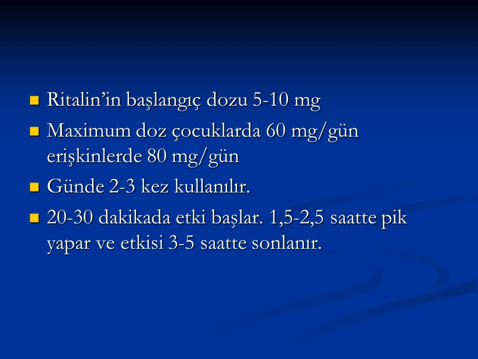 Ritalin'in başlangıç dozu 5-10 mg Ritalin'in başlangıç dozu 5-10 mg Maximum doz çocuklarda 60 mg/gün erişkinlerde 80 mg/gün Maximum doz çocuklarda 60