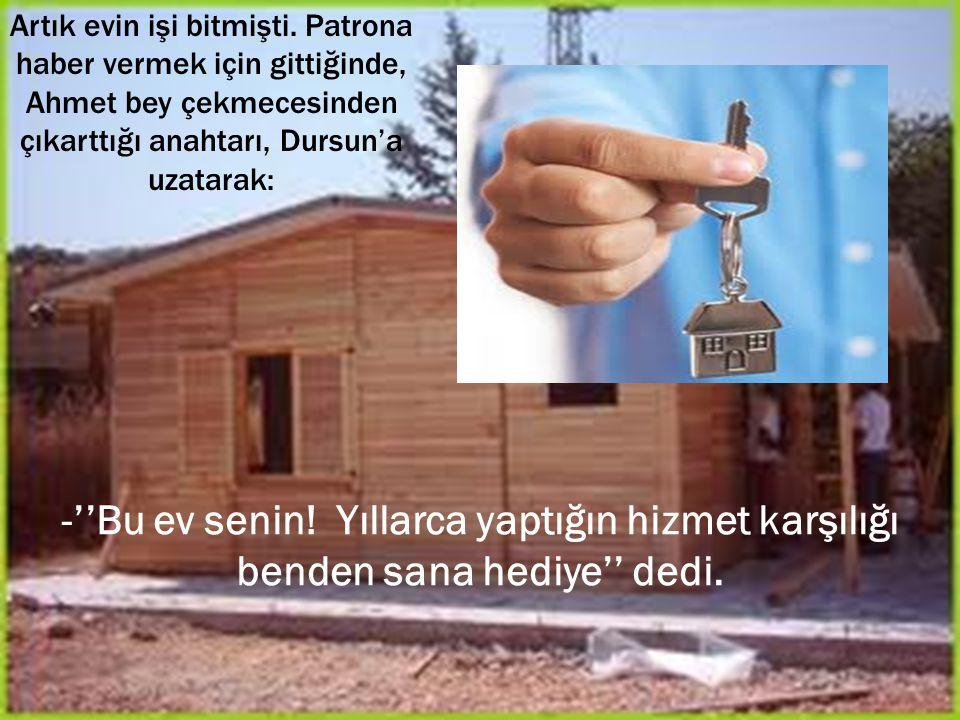 Artık evin işi bitmişti. Patrona haber vermek için gittiğinde, Ahmet bey çekmecesinden çıkarttığı anahtarı, Dursun'a uzatarak: -''Bu ev senin! Yıllarc