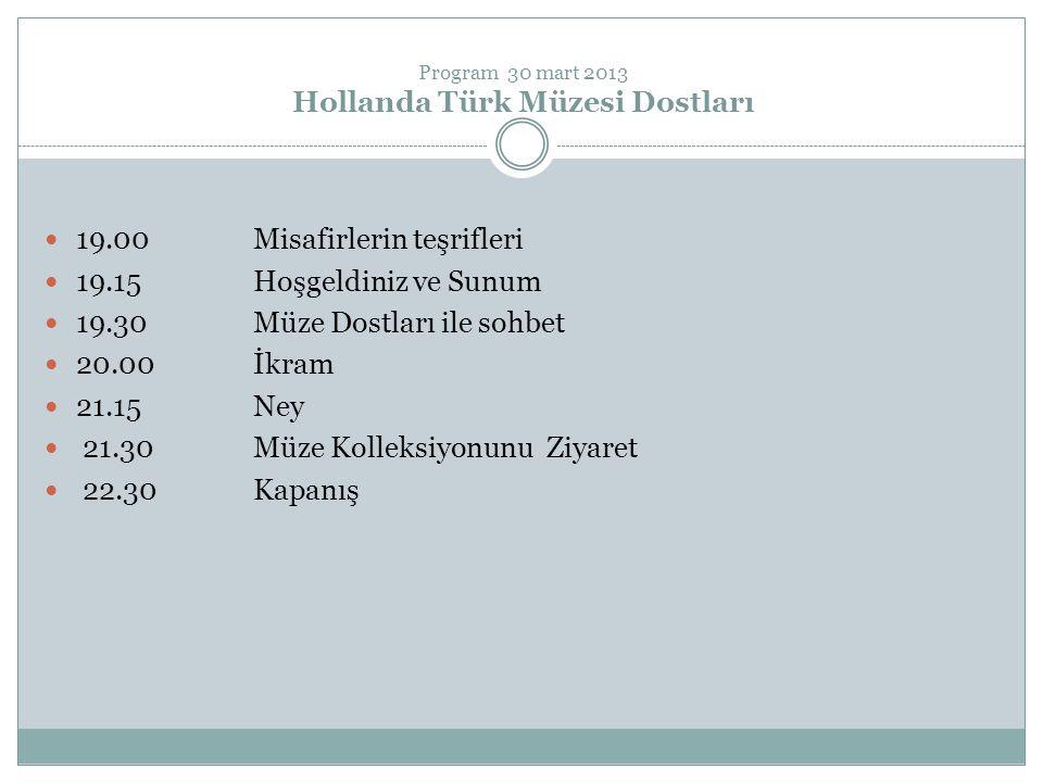 Program 30 mart 2013 Hollanda Türk Müzesi Dostları 19.00 Misafirlerin teşrifleri 19.15 Hoşgeldiniz ve Sunum 19.30 Müze Dostları ile sohbet 20.00 İkram