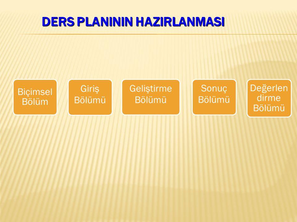 DERS PLANININ HAZIRLANMASI Biçimsel Bölüm Giriş Bölümü Geliştirme Bölümü Sonuç Bölümü Değerlen dirme Bölümü