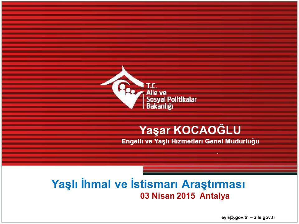 eyh@.gov.tr – aile.gov.tr. Yaşlı İhmal ve İstismarı Araştırması 03 Nisan 2015 Antalya Yaşar KOCAOĞLU Engelli ve Yaşlı Hizmetleri Genel Müdürlüğü