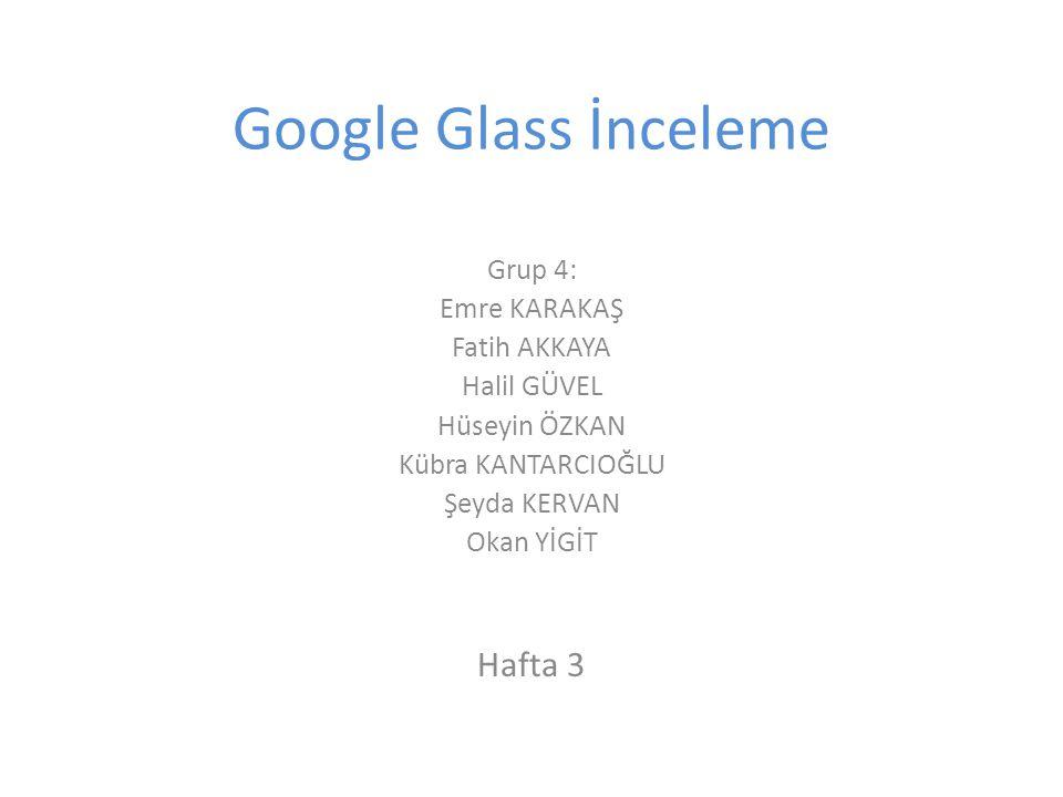 Google Glass İnceleme Grup 4: Emre KARAKAŞ Fatih AKKAYA Halil GÜVEL Hüseyin ÖZKAN Kübra KANTARCIOĞLU Şeyda KERVAN Okan YİGİT Hafta 3