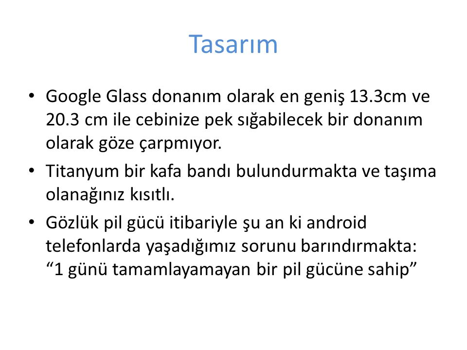Tasarım Google Glass donanım olarak en geniş 13.3cm ve 20.3 cm ile cebinize pek sığabilecek bir donanım olarak göze çarpmıyor. Titanyum bir kafa bandı