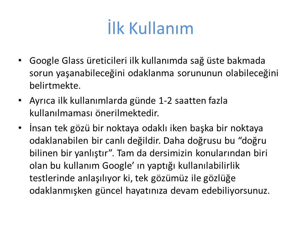 İlk Kullanım Google Glass üreticileri ilk kullanımda sağ üste bakmada sorun yaşanabileceğini odaklanma sorununun olabileceğini belirtmekte. Ayrıca ilk