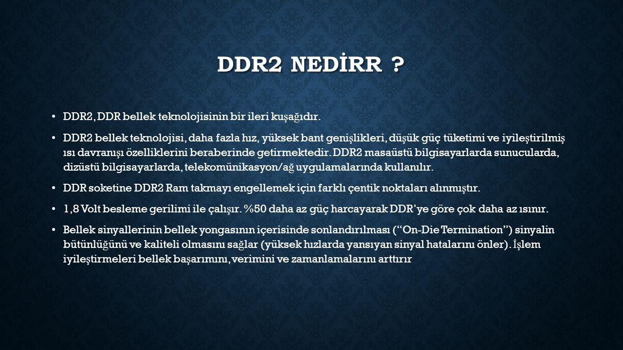 DDR2 NEDİRR ? DDR2, DDR bellek teknolojisinin bir ileri ku ş a ğ ıdır. DDR2 bellek teknolojisi, daha fazla hız, yüksek bant geni ş likleri, dü ş ük gü