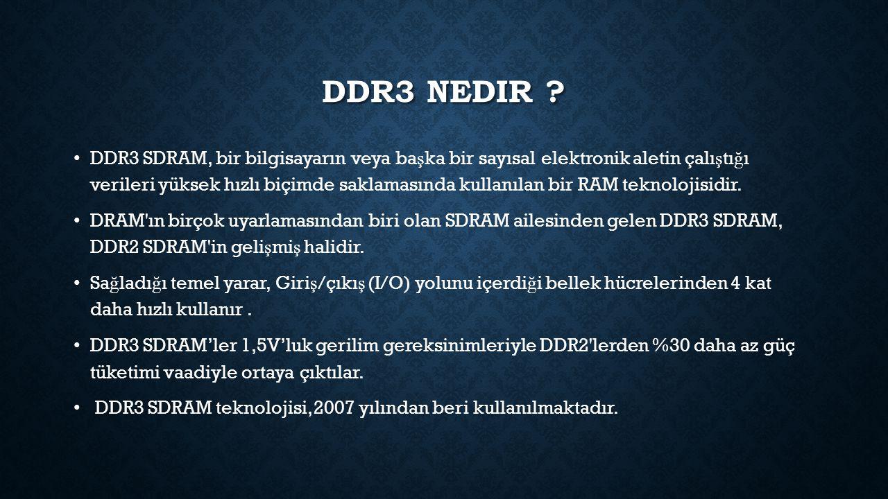 DDR3 NEDIR ? DDR3 SDRAM, bir bilgisayarın veya ba ş ka bir sayısal elektronik aletin çalı ş tı ğ ı verileri yüksek hızlı biçimde saklamasında kullanıl