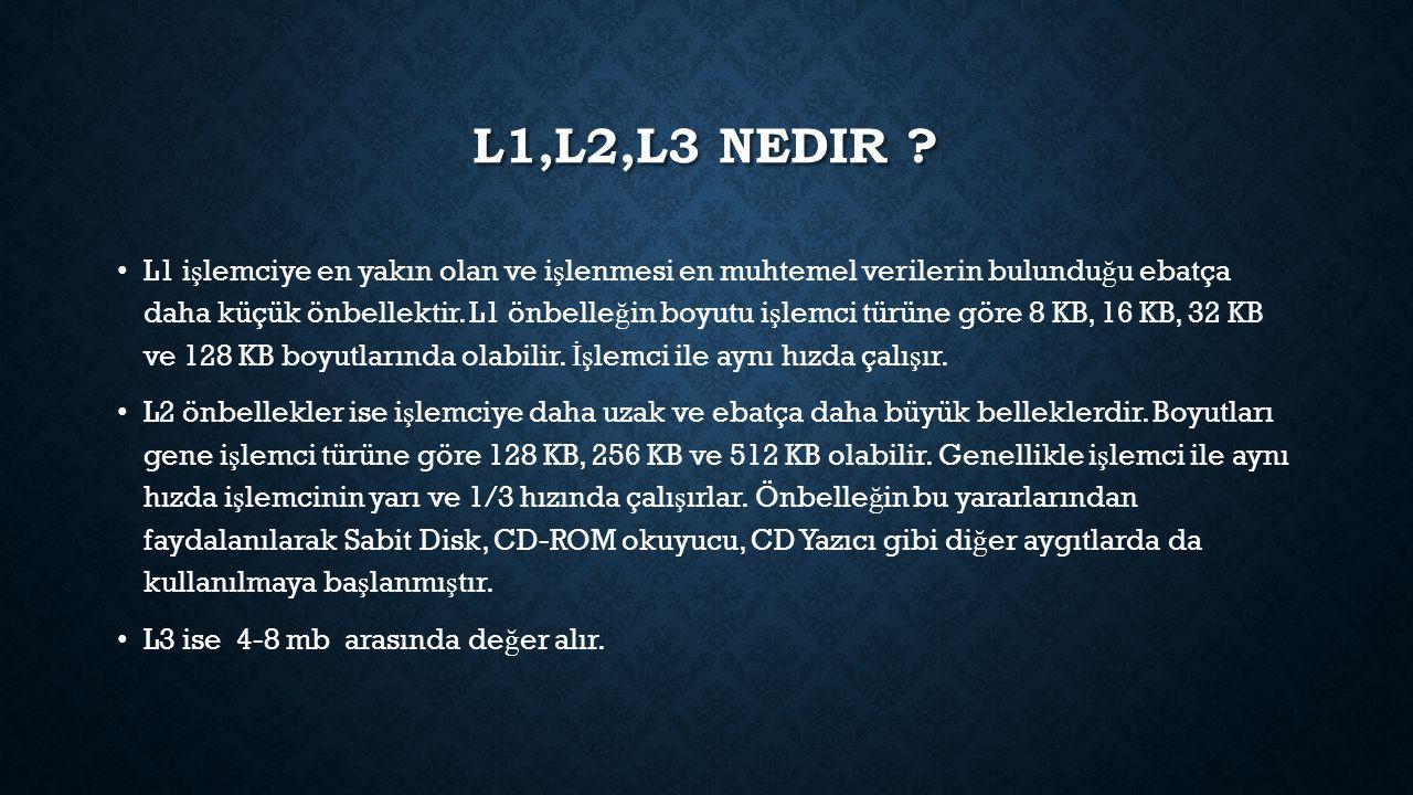 L1,L2,L3 NEDIR ? L1 i ş lemciye en yakın olan ve i ş lenmesi en muhtemel verilerin bulundu ğ u ebatça daha küçük önbellektir. L1 önbelle ğ in boyutu i