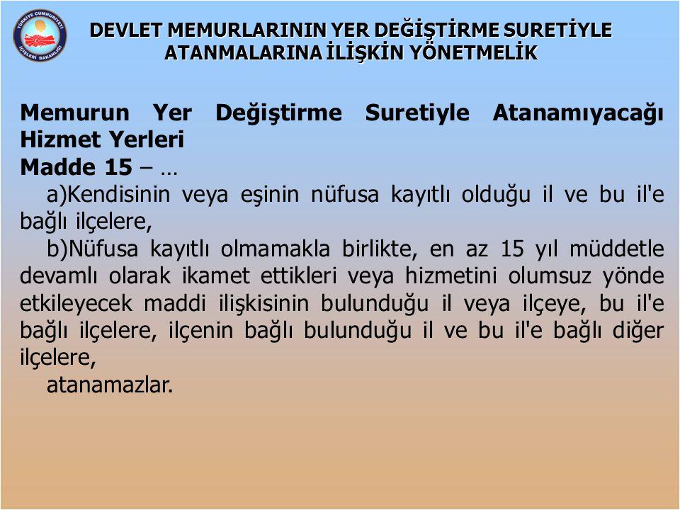 Memurun Yer Değiştirme Suretiyle Atanamıyacağı Hizmet Yerleri Madde 15 – … a)Kendisinin veya eşinin nüfusa kayıtlı olduğu il ve bu il'e bağlı ilçelere