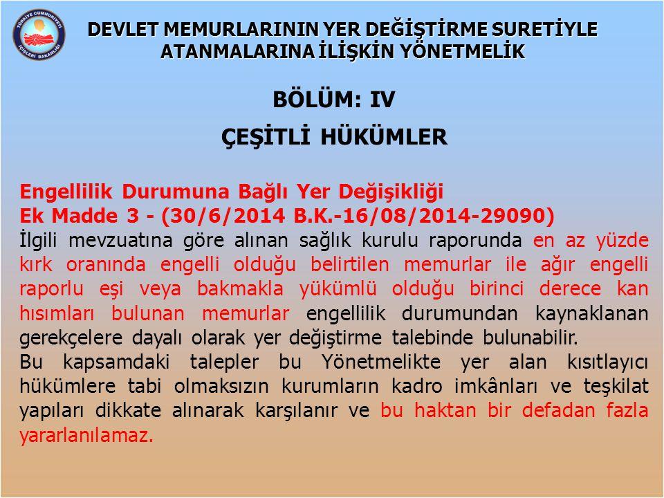 BÖLÜM: IV ÇEŞİTLİ HÜKÜMLER Engellilik Durumuna Bağlı Yer Değişikliği Ek Madde 3 - (30/6/2014 B.K.-16/08/2014-29090) İlgili mevzuatına göre alınan sağl