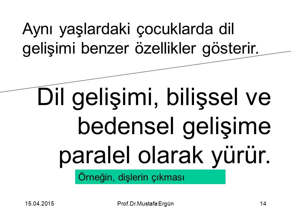 15.04.2015Prof.Dr.Mustafa Ergün14 Aynı yaşlardaki çocuklarda dil gelişimi benzer özellikler gösterir. Dil gelişimi, bilişsel ve bedensel gelişime para