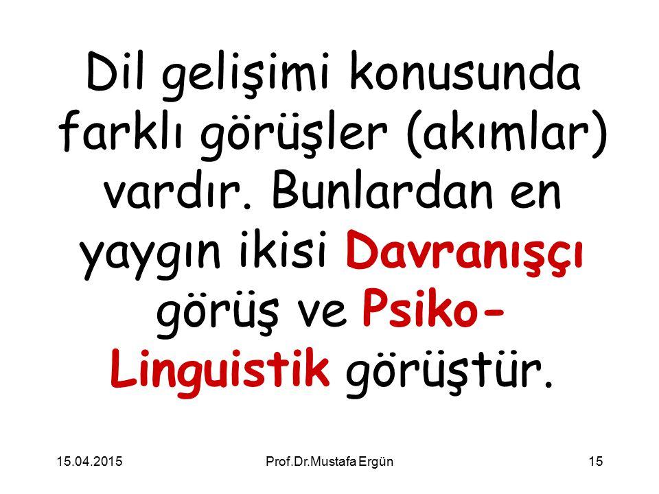 15.04.2015Prof.Dr.Mustafa Ergün15 Dil gelişimi konusunda farklı görüşler (akımlar) vardır. Bunlardan en yaygın ikisi Davranışçı görüş ve Psiko- Lingui