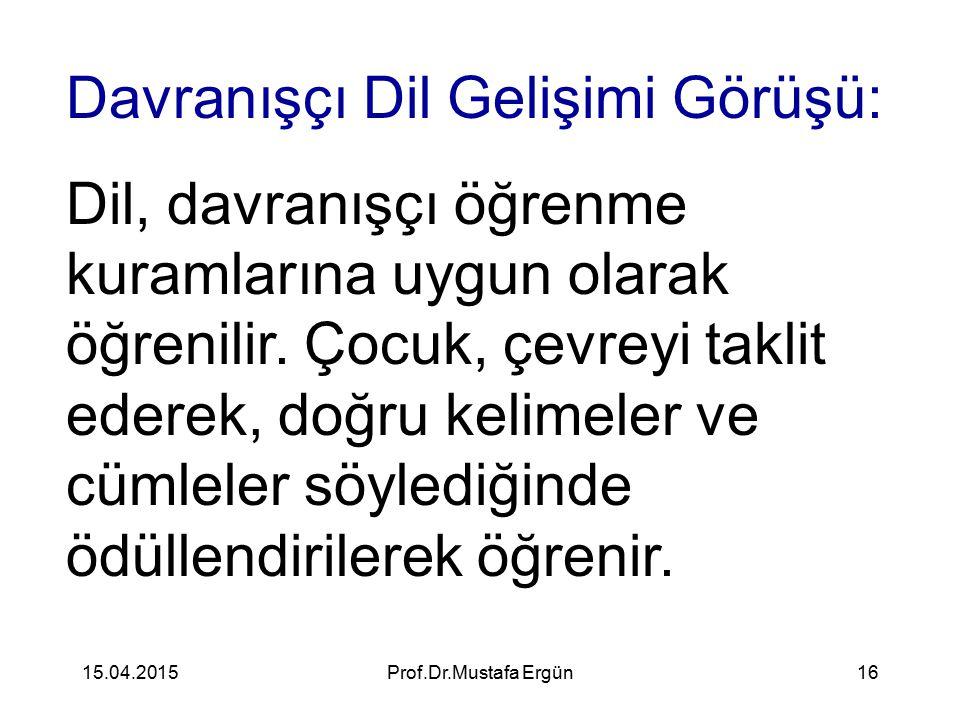 15.04.2015Prof.Dr.Mustafa Ergün16 Davranışçı Dil Gelişimi Görüşü: Dil, davranışçı öğrenme kuramlarına uygun olarak öğrenilir. Çocuk, çevreyi taklit ed