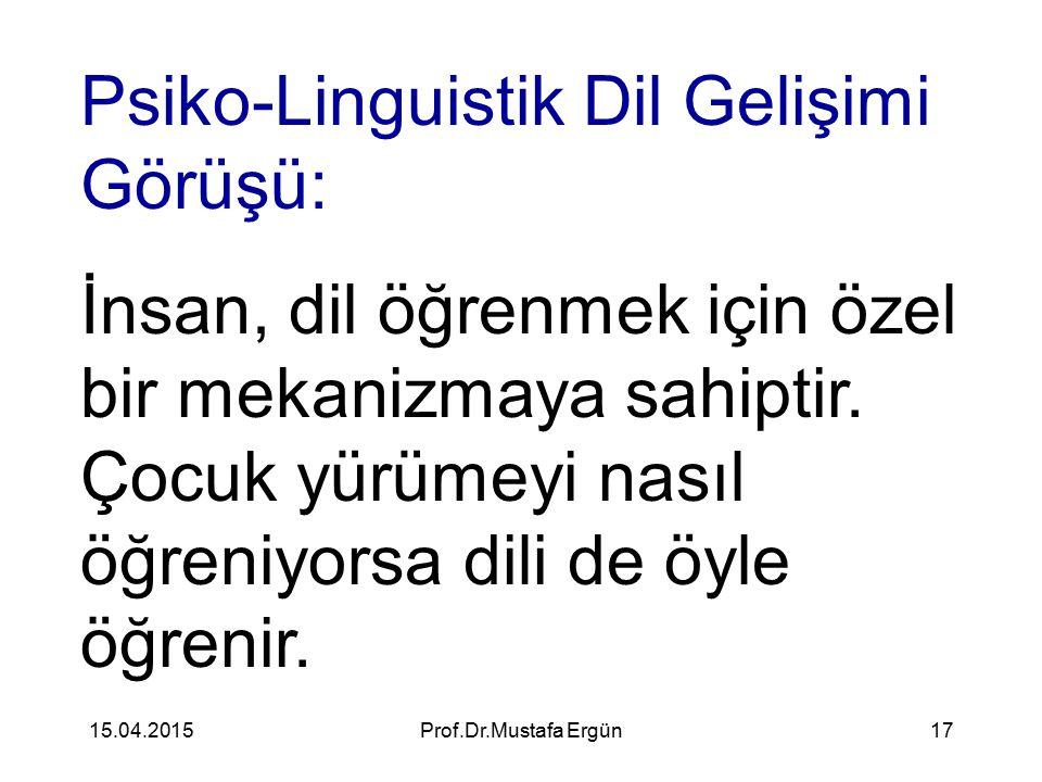 15.04.2015Prof.Dr.Mustafa Ergün17 Psiko-Linguistik Dil Gelişimi Görüşü: İnsan, dil öğrenmek için özel bir mekanizmaya sahiptir. Çocuk yürümeyi nasıl ö