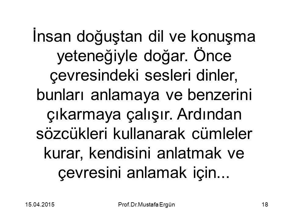 15.04.2015Prof.Dr.Mustafa Ergün18 İnsan doğuştan dil ve konuşma yeteneğiyle doğar. Önce çevresindeki sesleri dinler, bunları anlamaya ve benzerini çık