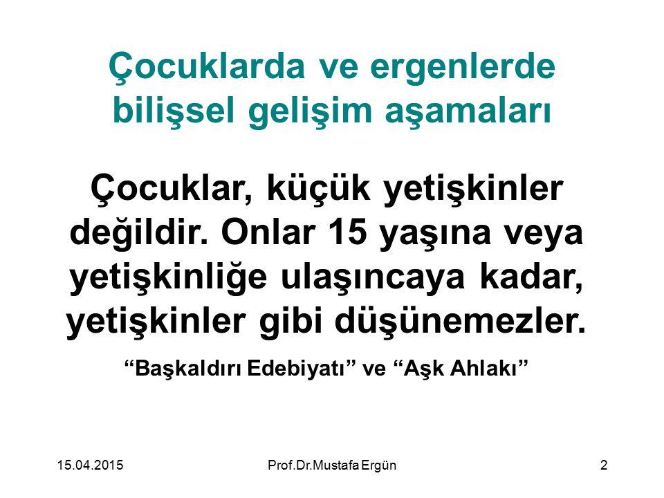 15.04.2015Prof.Dr.Mustafa Ergün2 Çocuklarda ve ergenlerde bilişsel gelişim aşamaları Çocuklar, küçük yetişkinler değildir. Onlar 15 yaşına veya yetişk