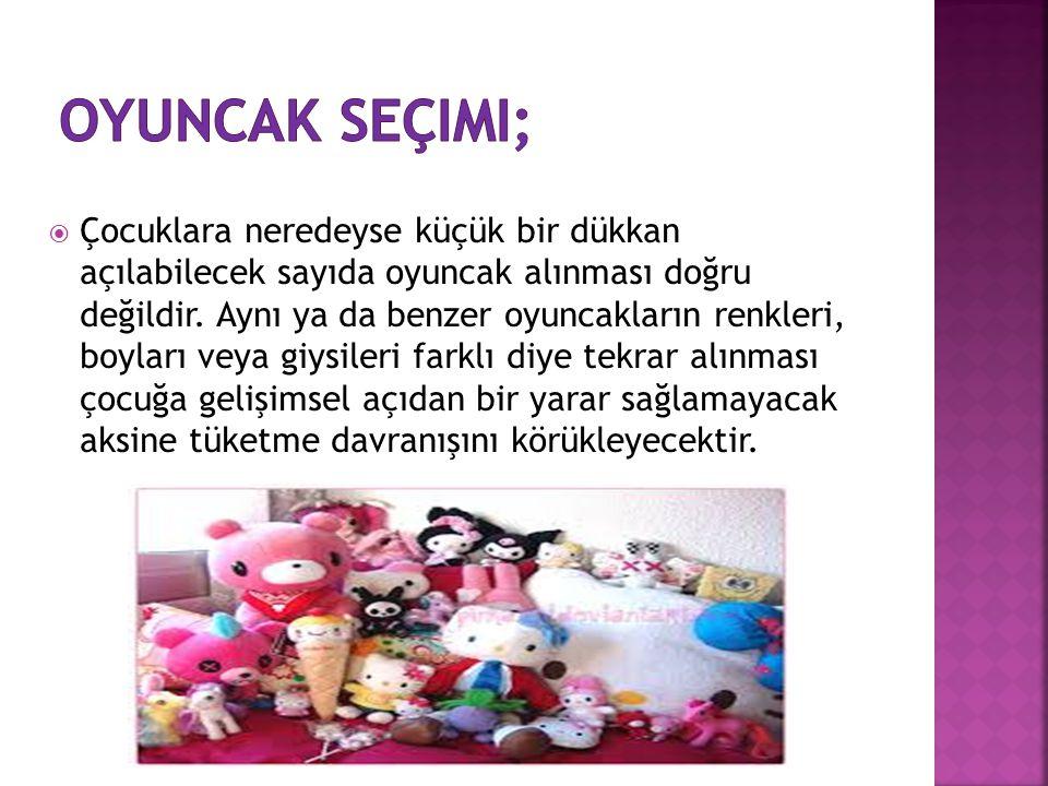  Çocuklara neredeyse küçük bir dükkan açılabilecek sayıda oyuncak alınması doğru değildir.