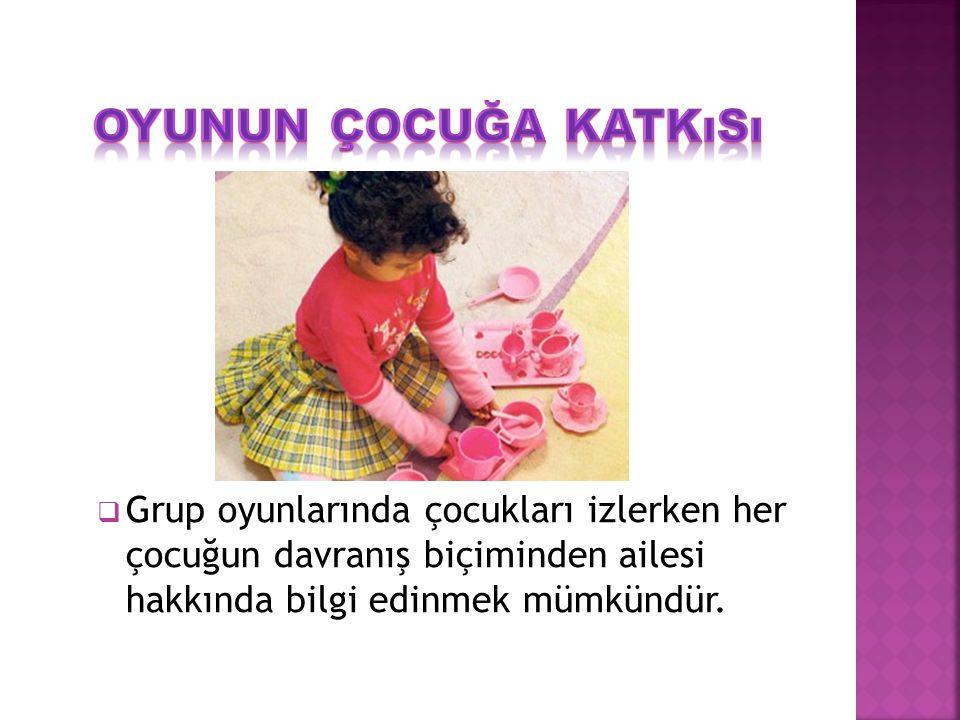 Grup oyunlarında çocukları izlerken her çocuğun davranış biçiminden ailesi hakkında bilgi edinmek mümkündür.