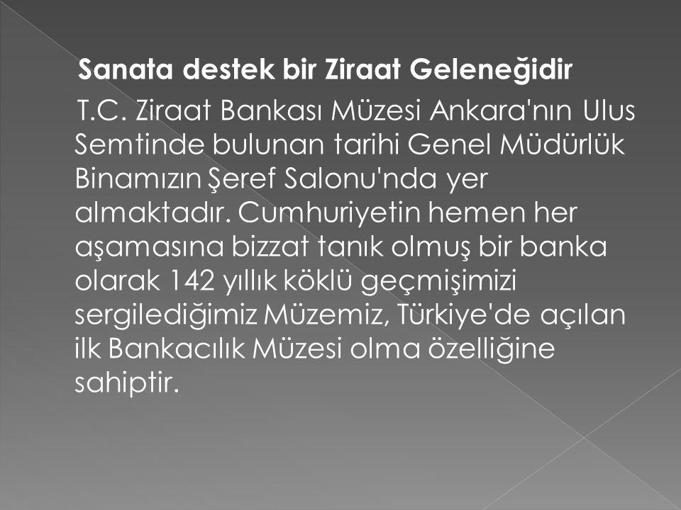 Sanata destek bir Ziraat Geleneğidir T.C. Ziraat Bankası Müzesi Ankara'nın Ulus Semtinde bulunan tarihi Genel Müdürlük Binamızın Şeref Salonu'nda yer