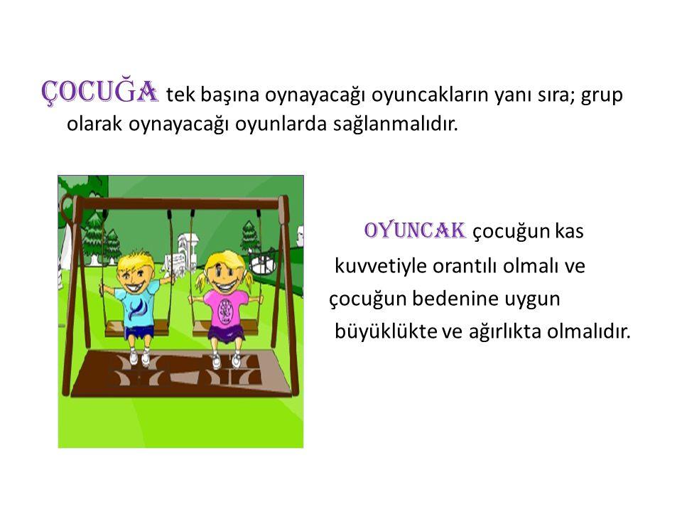 ÇOCU Ğ A tek başına oynayacağı oyuncakların yanı sıra; grup olarak oynayacağı oyunlarda sağlanmalıdır.