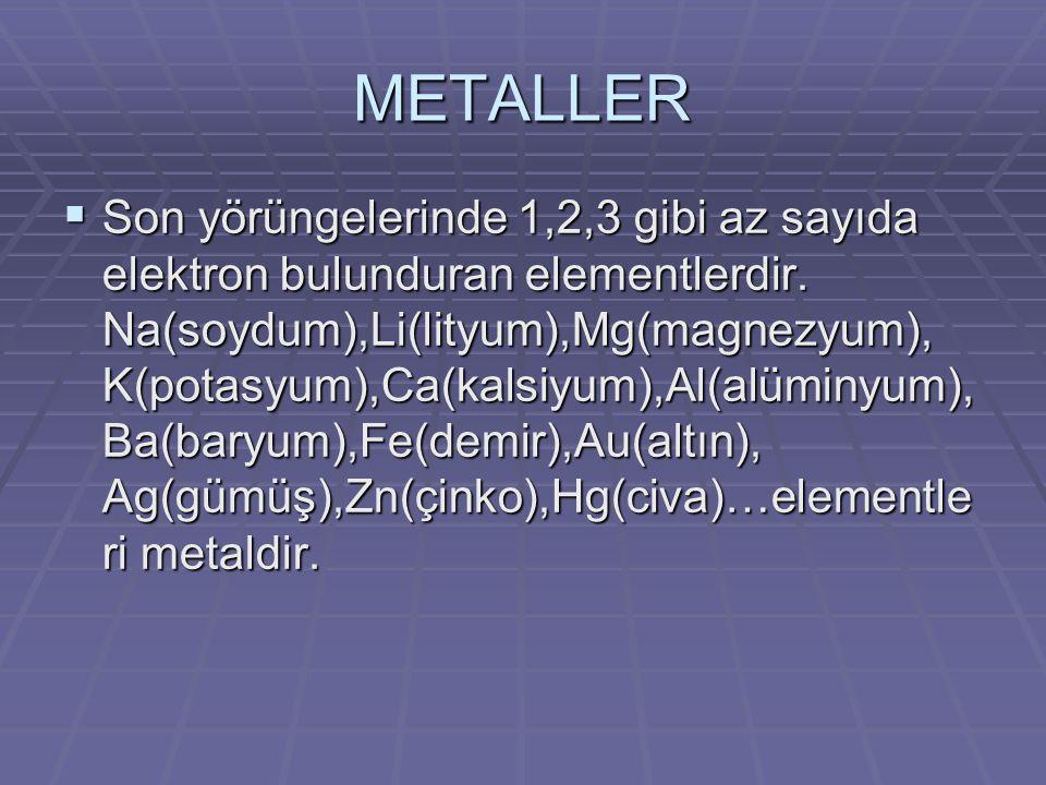 METALLER  Son yörüngelerinde 1,2,3 gibi az sayıda elektron bulunduran elementlerdir. Na(soydum),Li(lityum),Mg(magnezyum), K(potasyum),Ca(kalsiyum),Al