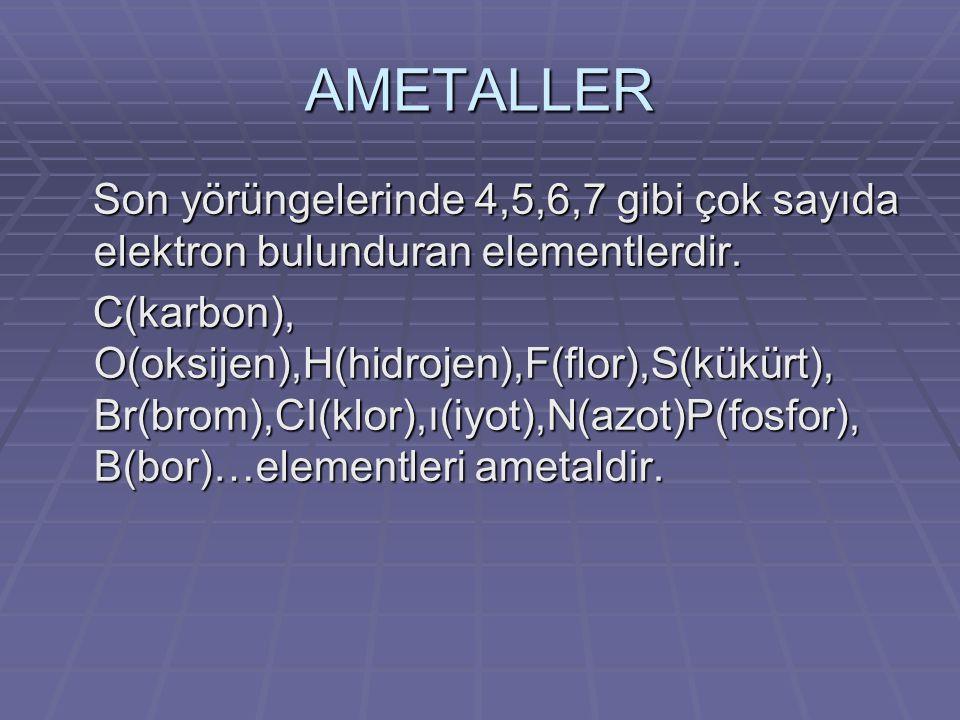 AMETALLER Son yörüngelerinde 4,5,6,7 gibi çok sayıda elektron bulunduran elementlerdir. Son yörüngelerinde 4,5,6,7 gibi çok sayıda elektron bulunduran