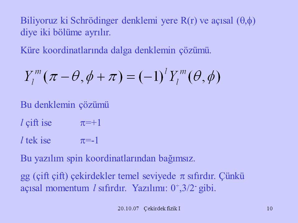 20.10.07 Çekirdek fizik I Biliyoruz ki Schrödinger denklemi yere R(r) ve açısal ( ,  ) diye iki bölüme ayrılır. Küre koordinatlarında dalga denklemi