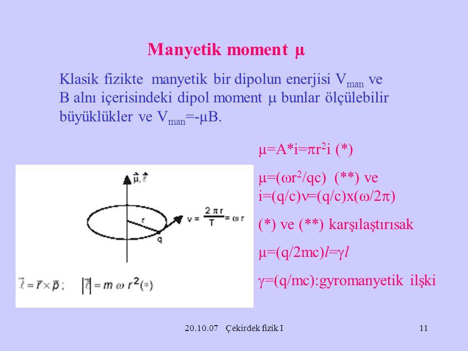 20.10.07 Çekirdek fizik I Manyetik moment µ Klasik fizikte manyetik bir dipolun enerjisi V man ve B alnı içerisindeki dipol moment  bunlar ölçülebili