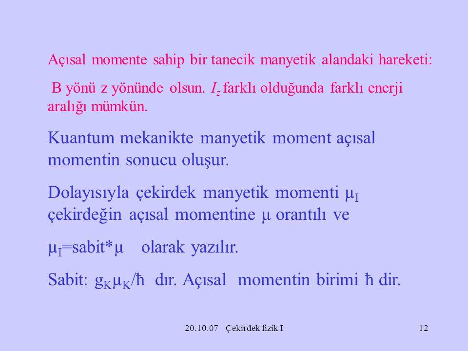 20.10.07 Çekirdek fizik I Açısal momente sahip bir tanecik manyetik alandaki hareketi: B yönü z yönünde olsun. I z farklı olduğunda farklı enerji aral