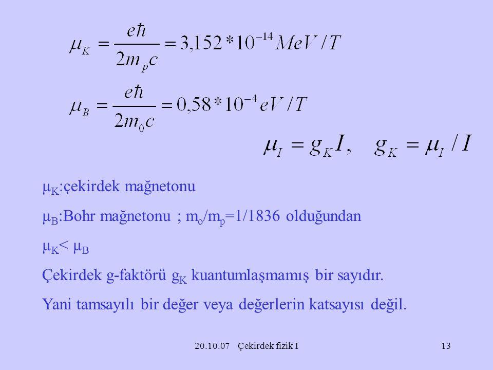 20.10.07 Çekirdek fizik I µ K :çekirdek mağnetonu µ B :Bohr mağnetonu ; m o /m p =1/1836 olduğundan µ K < µ B Çekirdek g-faktörü g K kuantumlaşmamış b