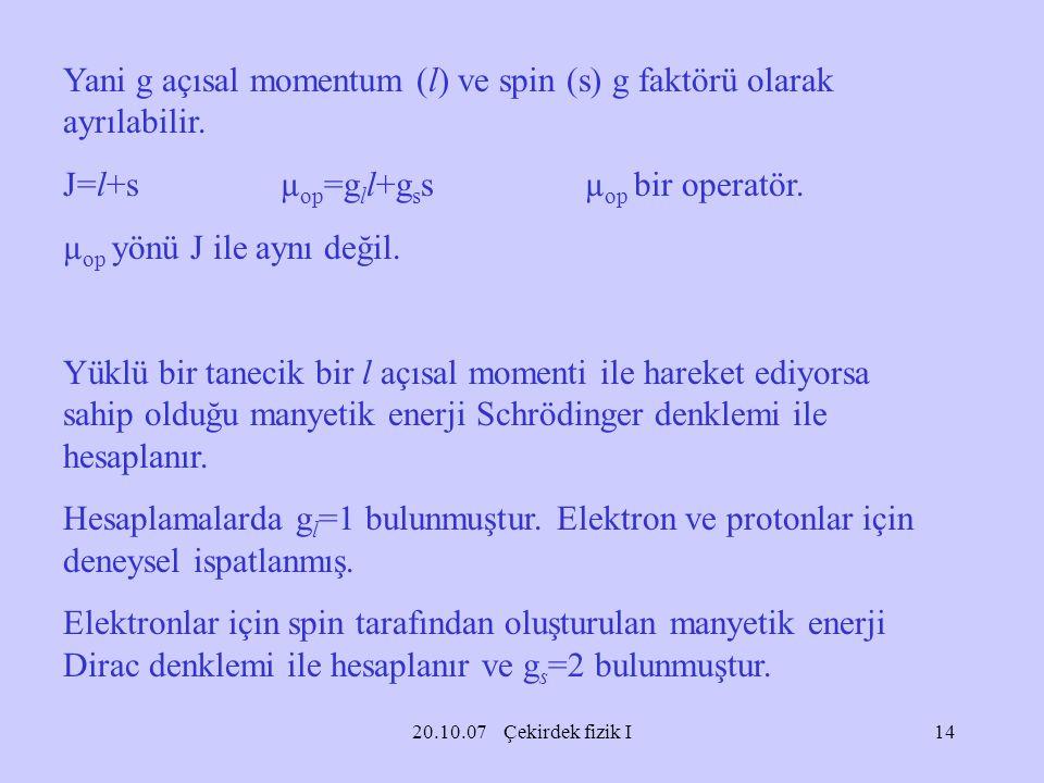 20.10.07 Çekirdek fizik I Yani g açısal momentum (l) ve spin (s) g faktörü olarak ayrılabilir. J=l+s µ op =g l l+g s s µ op bir operatör. µ op yönü J
