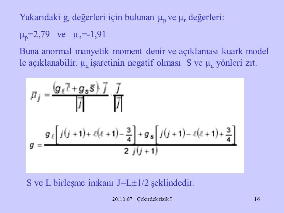 20.10.07 Çekirdek fizik I Yukarıdaki g l değerleri için bulunan µ p ve µ n değerleri: µ p =2,79 ve µ n =-1,91 Buna anormal manyetik moment denir ve aç