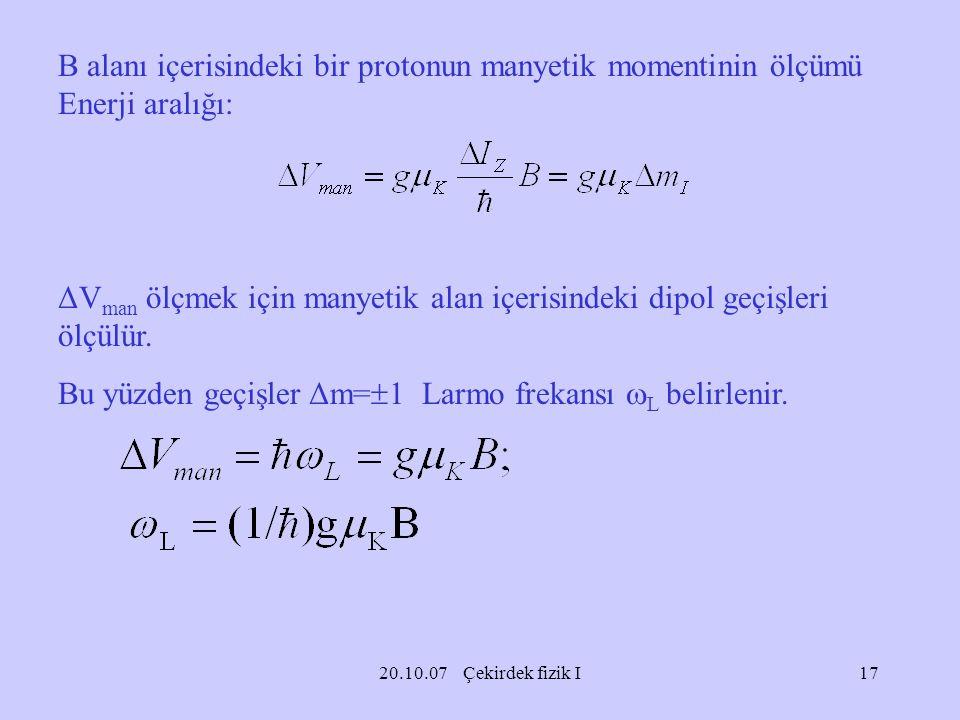 20.10.07 Çekirdek fizik I B alanı içerisindeki bir protonun manyetik momentinin ölçümü Enerji aralığı: ΔV man ölçmek için manyetik alan içerisindeki d