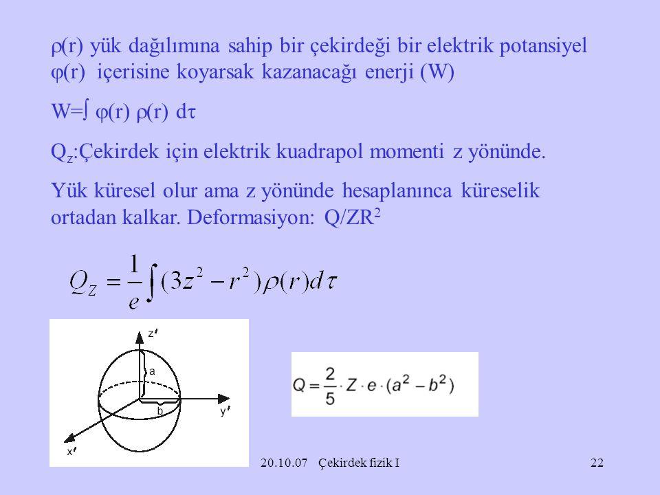 20.10.07 Çekirdek fizik I  (r) yük dağılımına sahip bir çekirdeği bir elektrik potansiyel  (r) içerisine koyarsak kazanacağı enerji (W) W=   (r) 