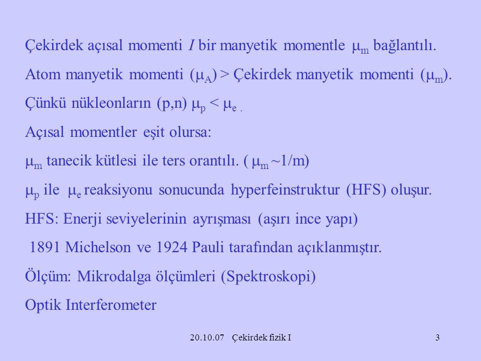 20.10.07 Çekirdek fizik I Çekirdek açısal momenti I bir manyetik momentle  m bağlantılı. Atom manyetik momenti (  A ) > Çekirdek manyetik momenti (