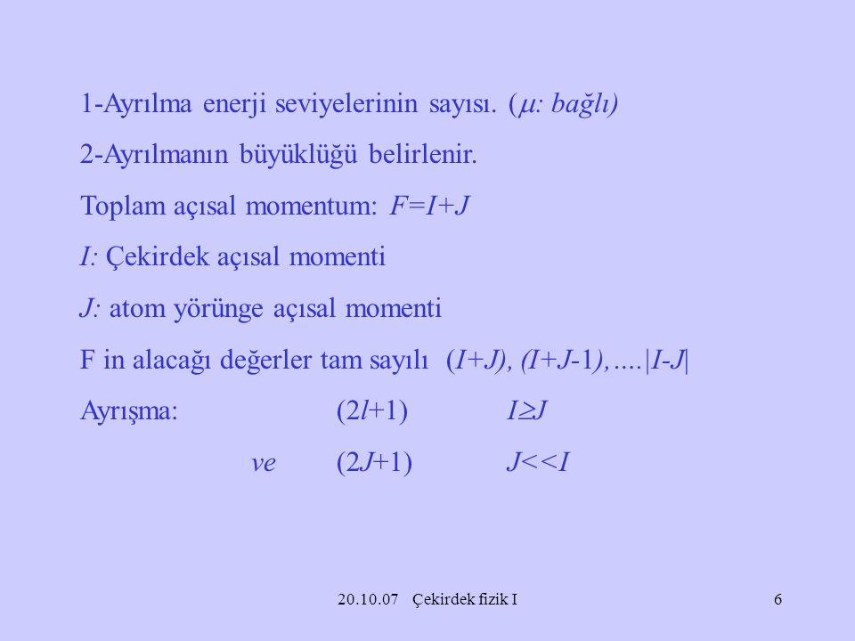 20.10.07 Çekirdek fizik I 1-Ayrılma enerji seviyelerinin sayısı. (  : bağlı) 2-Ayrılmanın büyüklüğü belirlenir. Toplam açısal momentum: F=I+J I: Çeki