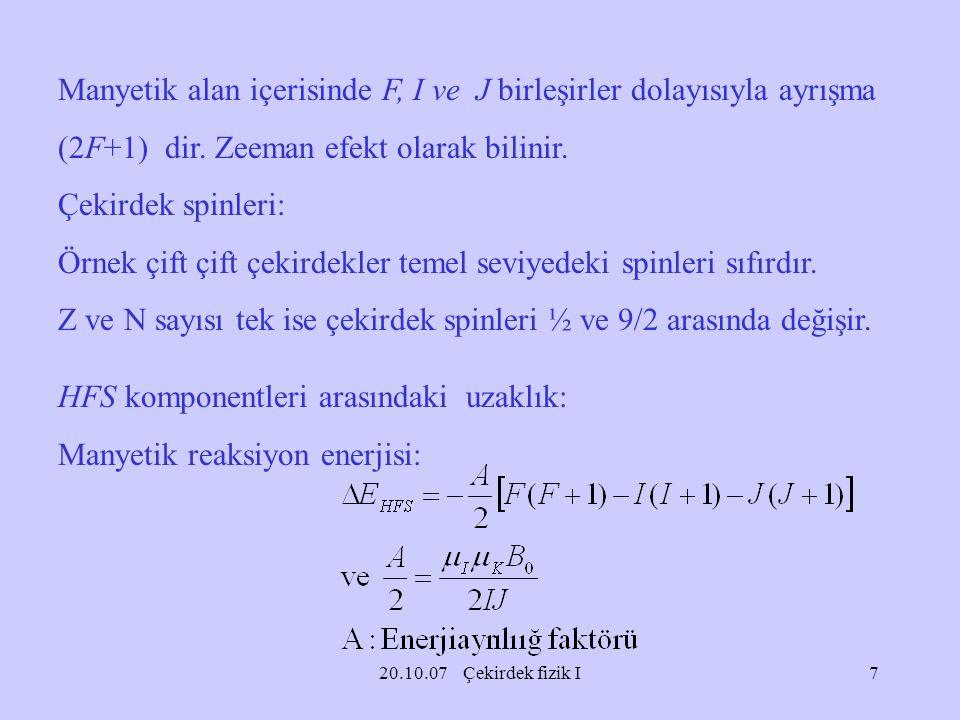 20.10.07 Çekirdek fizik I Manyetik alan içerisinde F, I ve J birleşirler dolayısıyla ayrışma (2F+1) dir. Zeeman efekt olarak bilinir. Çekirdek spinler